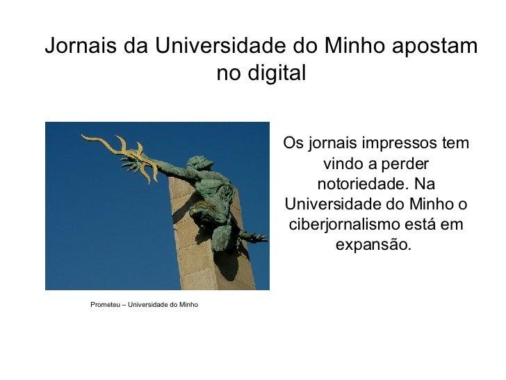 Jornais da Universidade do Minho apostam no digital <ul><li>Os jornais impressos tem vindo a perder notoriedade. Na Univer...