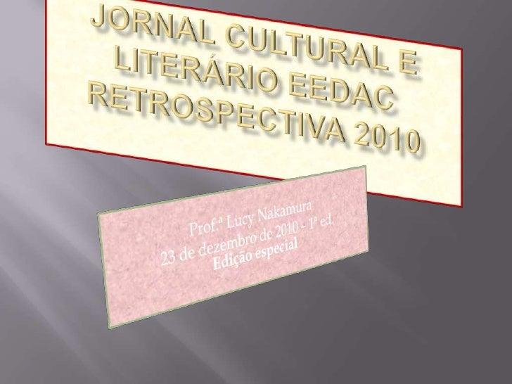 JORNAL CULTURAL E LITERÁRIO EEDACRETROSPECTIVA 2010<br />Prof.ª Lucy Nakamura <br />23 de dezembro de 2010 – 1ª ed.Edição ...