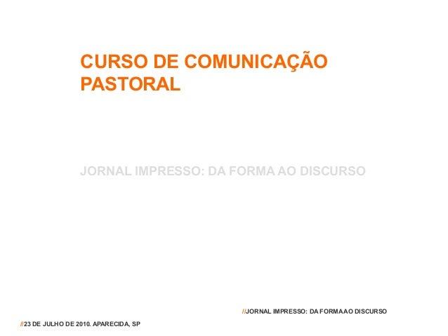 CURSO DE COMUNICAÇÃO PASTORAL JORNAL IMPRESSO: DA FORMA AO DISCURSO //23 DE JULHO DE 2010. APARECIDA, SP //JORNAL IMPRESSO...
