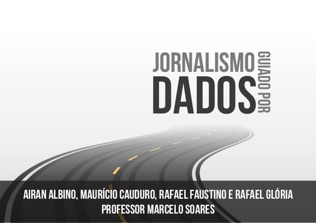 dados JORNALISMO GUIADOPOR Airan albino, Maurício Cauduro, Rafael Faustino e Rafael Glória professor marcelo soares