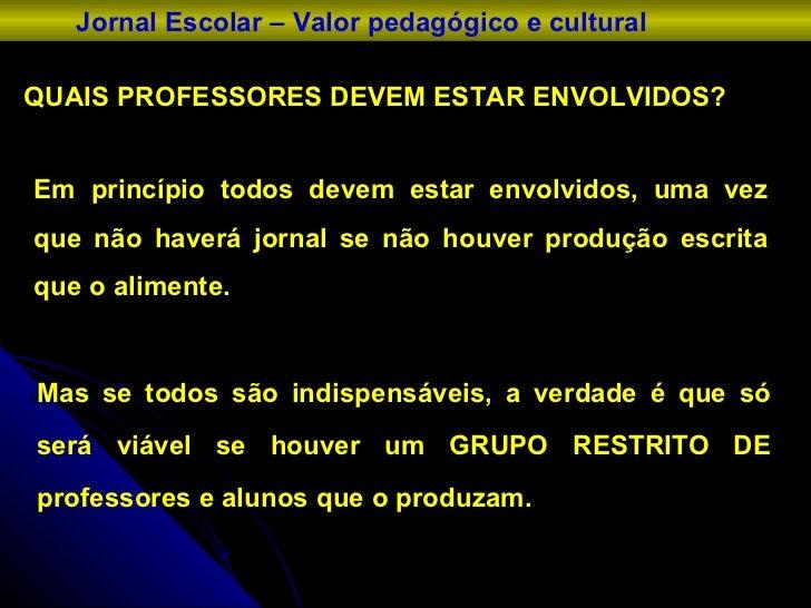 QUAIS PROFESSORES DEVEM ESTAR ENVOLVIDOS? Jornal Escolar – Valor pedagógico e cultural Em princípio todos devem estar envo...