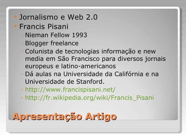 Apresentação Artigo <ul><li>Jornalismo e Web 2.0 </li></ul><ul><li>Francis Pisani </li></ul><ul><ul><li>Nieman Fellow 1993...