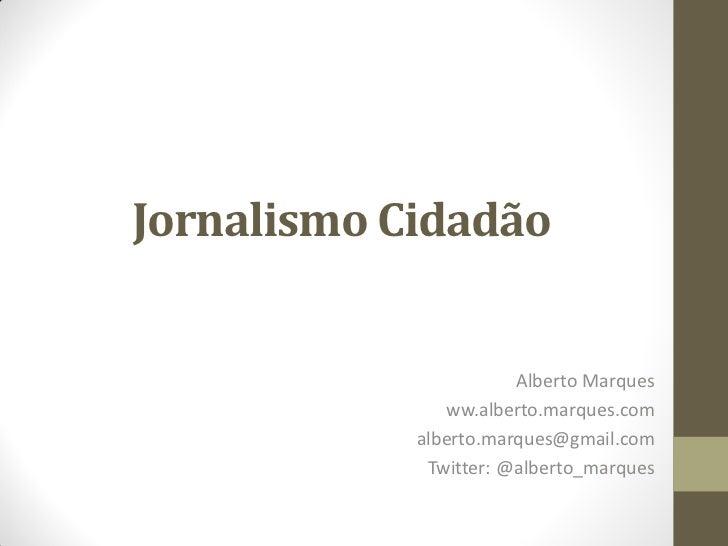 Jornalismo Cidadão                       Alberto Marques               ww.alberto.marques.com            alberto.marques@g...