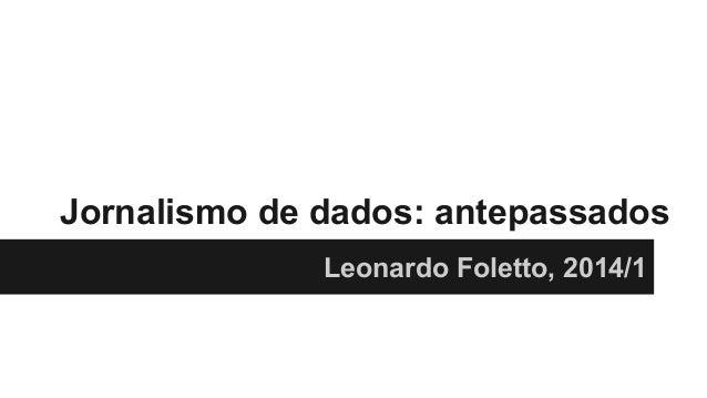 Jornalismo de dados: antepassados Leonardo Foletto, 2014/1