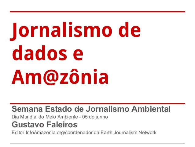 Jornalismo de dados e Am@zônia Semana Estado de Jornalismo Ambiental Dia Mundial do Meio Ambiente - 05 de junho Gustavo Fa...