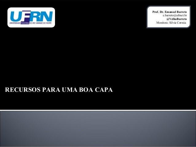 Prof. Dr. Emanoel Barreto e.barreto@ufrnet.br @VelhoBarreto Monitora: Silvia Correia  RECURSOS PARA UMA BOA CAPA