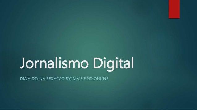 Jornalismo Digital  DIA A DIA NA REDAÇÃO RIC MAIS E ND ONLINE