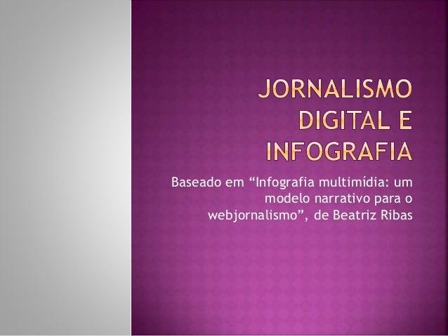"""Baseado em """"Infografia multimídia: um modelo narrativo para o webjornalismo"""", de Beatriz Ribas"""