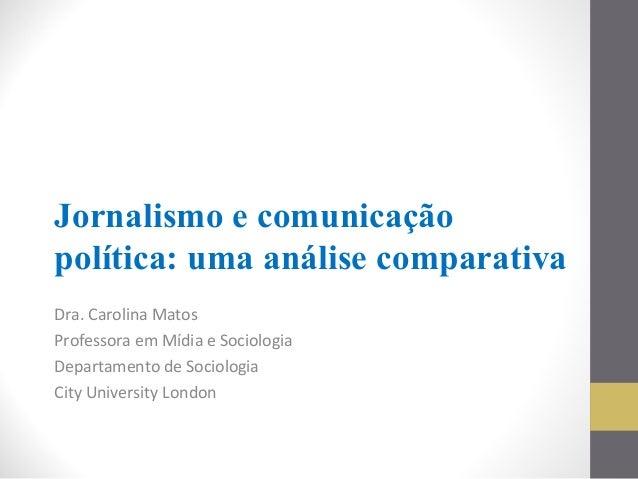 Jornalismo e comunicação política: uma análise comparativa Dra. Carolina Matos Professora em Mídia e Sociologia Departamen...