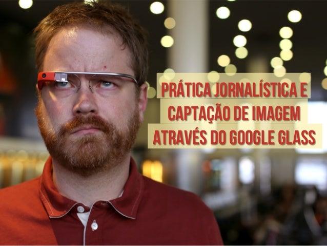 Prática jornalística e  captação de imagem  através do Google Glass