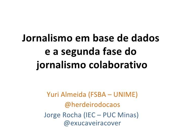 Jornalismo em base de dados  e a segunda fase do  jornalismo colaborativo Yuri Almeida (FSBA – UNIME) @herdeirodocaos Jorg...