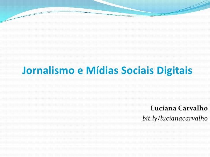 Jornalismo e Mídias Sociais Digitais<br />Luciana Carvalho<br />bit.ly/lucianacarvalho<br />