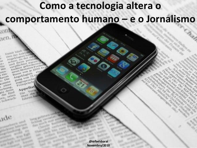Como a tecnologia altera o comportamento humano – e o Jornalismo @rafaelsbarai Novembro/2010