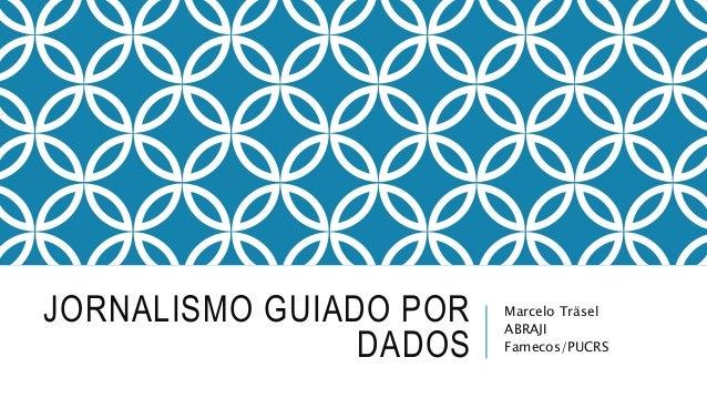 JORNALISMO GUIADO POR DADOS Marcelo Träsel ABRAJI Famecos/PUCRS