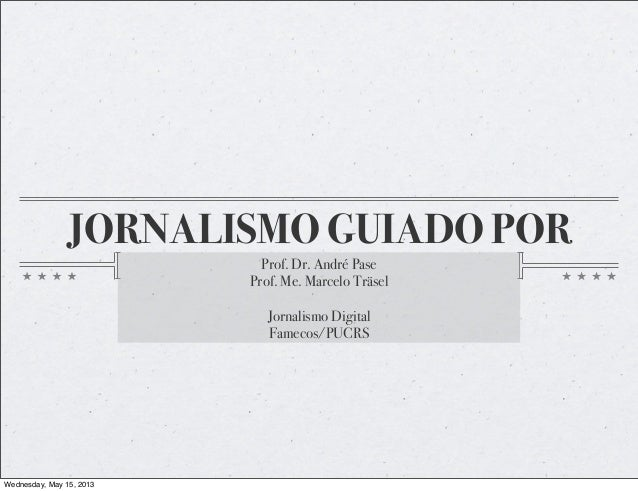 JORNALISMO GUIADO POR  Prof. Dr. André Pase  Prof. Me. Marcelo Träsel  Jornalismo Digital  Famecos/PUCRS  Wednesday, May 1...