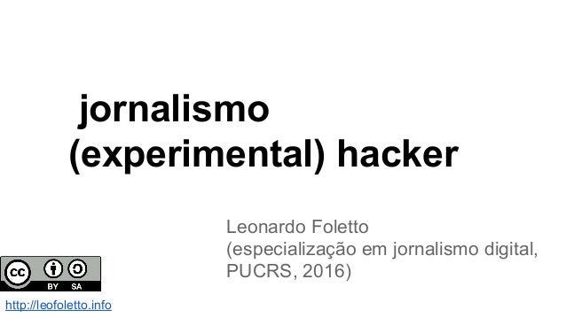 jornalismo (experimental) hacker Leonardo Foletto (especialização em jornalismo digital, PUCRS, 2016) http://leofoletto.in...