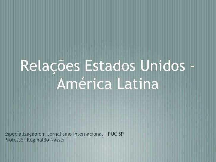 Relações Estados Unidos - América Latina Especialização em Jornalismo Internacional - PUC SP Professor Reginaldo Nasser
