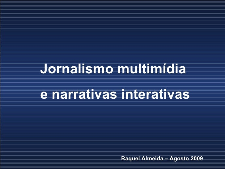 Jornalismo multimídia  e narrativas interativas Raquel Almeida – Agosto 2009