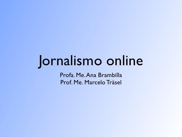 Jornalismo online         Profa. Me. Ana Brambilla         Prof. Me. Marcelo Träsel Jornalismo Online I - Famecos/PUCRS
