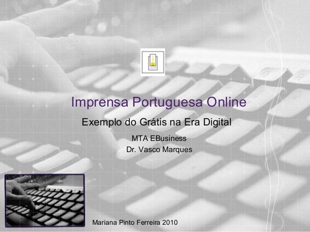 Imprensa Portuguesa Online Exemplo do Grátis na Era Digital MTA EBusiness Dr. Vasco Marques Mariana Pinto Ferreira 2010