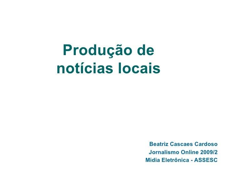 Produção de notícias locais Beatriz Cascaes Cardoso Jornalismo Online 2009/2 Mídia Eletrônica - ASSESC