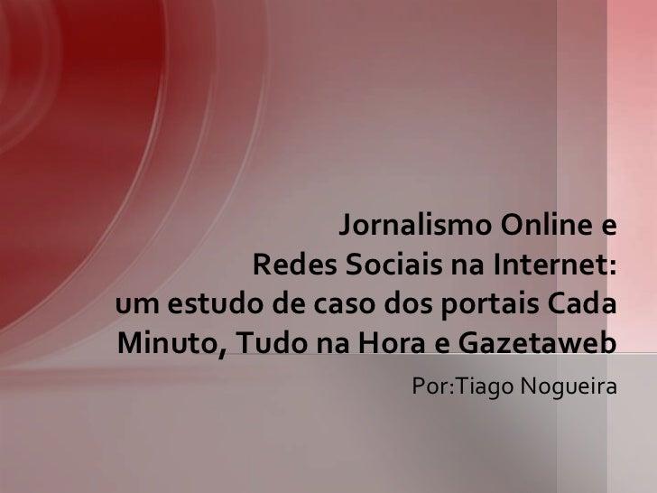 Jornalismo Online e         Redes Sociais na Internet:um estudo de caso dos portais CadaMinuto, Tudo na Hora e Gazetaweb  ...