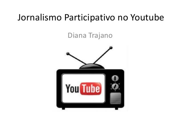 Jornalismo Participativo no Youtube           Diana Trajano