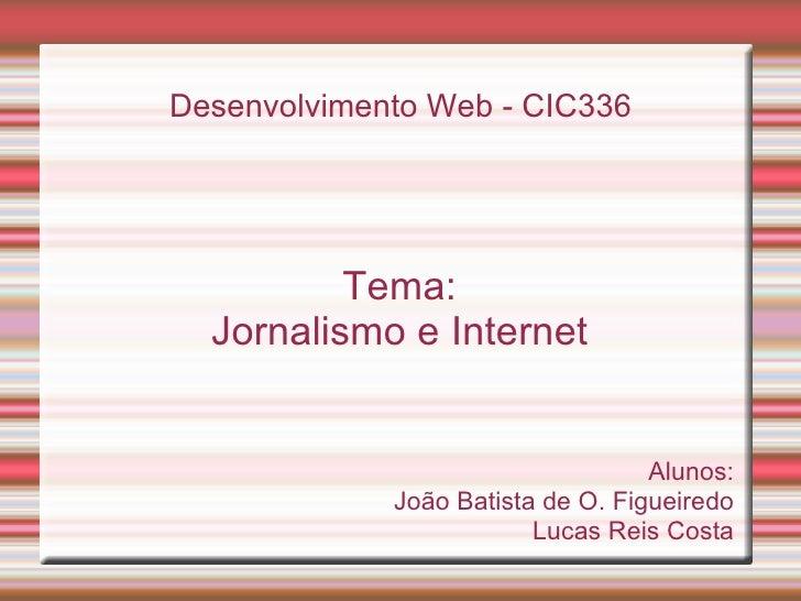Desenvolvimento Web - CIC336 Tema: Jornalismo e Internet Alunos: João Batista de O. Figueiredo Lucas Reis Costa