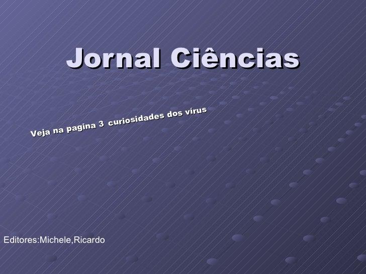 Jornal Ciências Editores:Michele,Ricardo Veja na pagina 3   curiosidades dos vírus