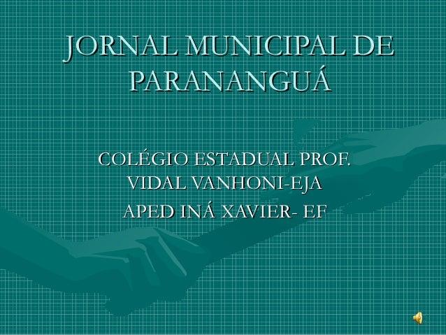 JORNAL MUNICIPAL DEJORNAL MUNICIPAL DE PARANANGUÁPARANANGUÁ COLÉGIO ESTADUAL PROF.COLÉGIO ESTADUAL PROF. VIDAL VANHONI-EJA...