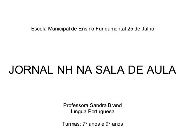 Escola Municipal de Ensino Fundamental 25 de JulhoJORNAL NH NA SALA DE AULA                Professora Sandra Brand        ...