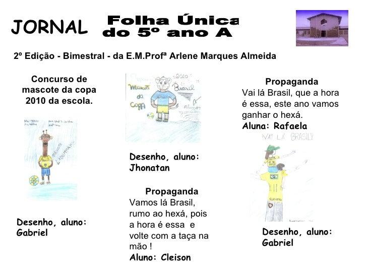 Folha Única  do 5º ano A JORNAL  2º Edição - Bimestral - da E.M.Profª Arlene Marques Almeida  Concurso de mascote da copa ...
