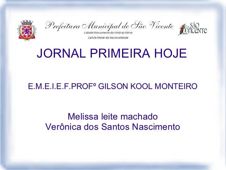 JORNAL PRIMEIRA HOJEE.M.E.I.E.F.PROFº GILSON KOOL MONTEIRO        Melissa leite machado   Verônica dos Santos Nascimento