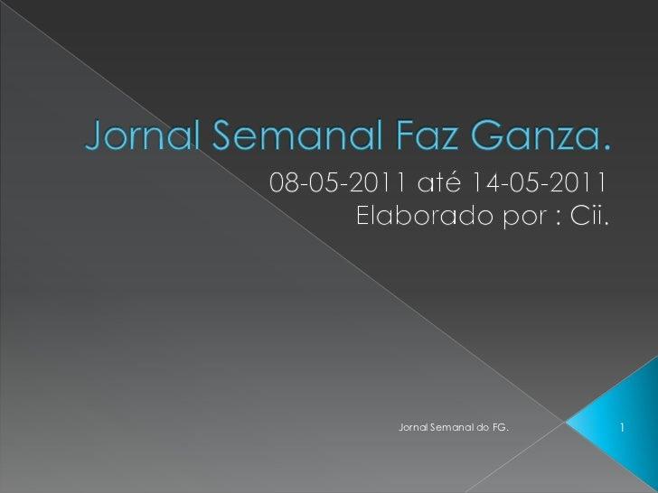 Jornal Semanal Faz Ganza.<br />08-05-2011 até 14-05-2011<br />Elaborado por : Cii.<br />1<br />Jornal Semanal do FG.<br />