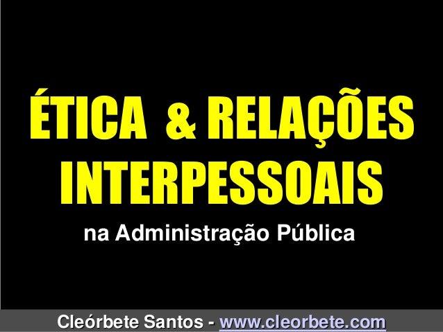ÉTICA & RELAÇÕES INTERPESSOAIS Cleórbete Santos - www.cleorbete.com na Administração Pública