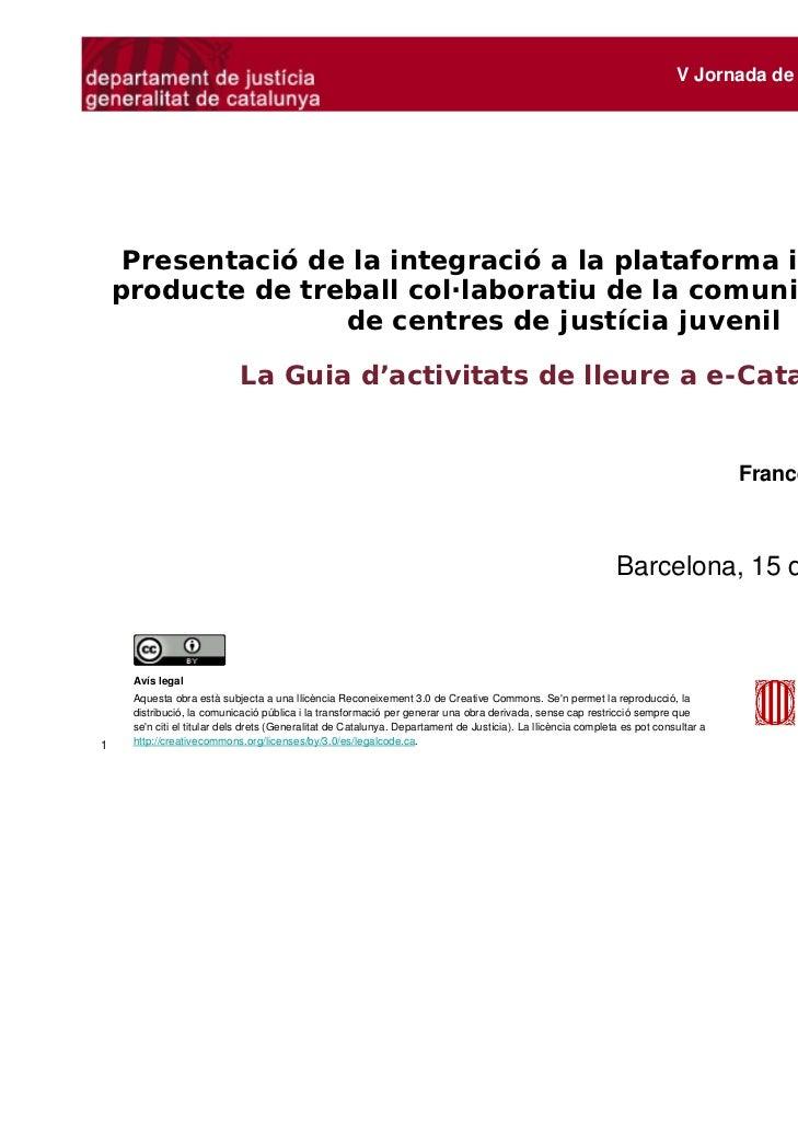 V Jornada de Centres de Justícia Juvenil     Presentació de la integració a la plataforma interactiva del    producte de t...