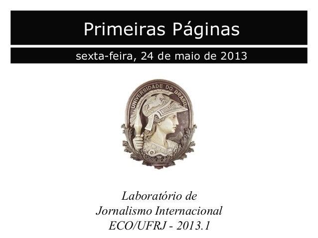 Laboratório deJornalismo InternacionalECO/UFRJ - 2013.1Primeiras Páginassexta-feira, 24 de maio de 2013