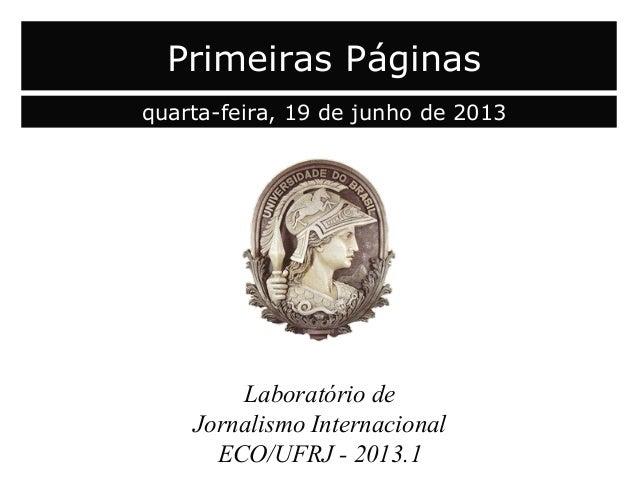 Laboratório deJornalismo InternacionalECO/UFRJ - 2013.1Primeiras Páginasquarta-feira, 19 de junho de 2013