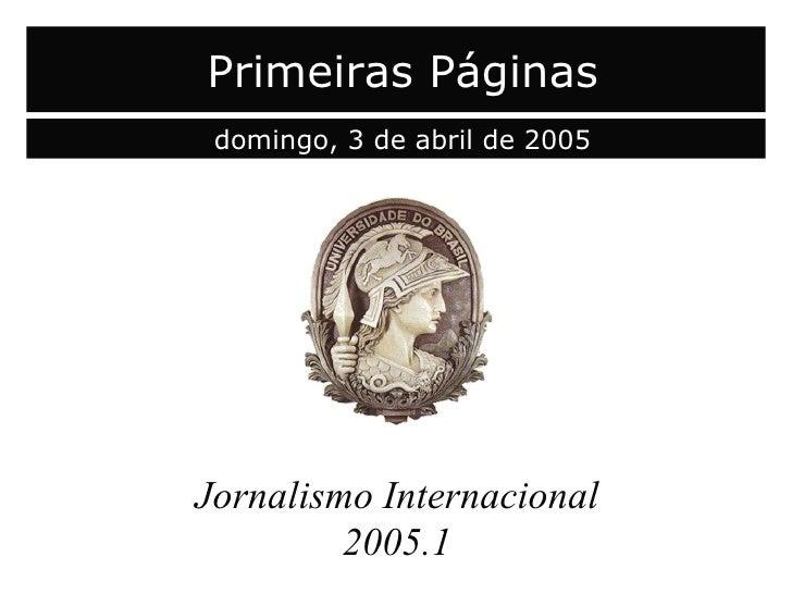 capa Jornalismo Internacional 2005.1 Primeiras Páginas domingo, 3 de abril de 2005