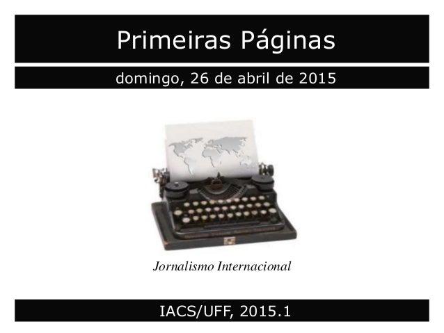 Primeiras Páginas domingo, 26 de abril de 2015 Jornalismo Internacional IACS/UFF, 2015.1