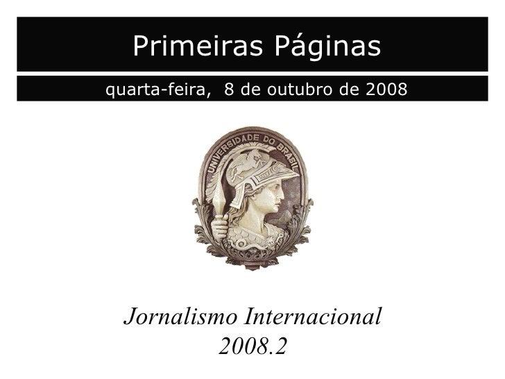 capa Jornalismo Internacional 2008.2 Primeiras Páginas quarta-feira,  8 de outubro de 2008