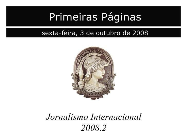 capa Jornalismo Internacional 2008.2 Primeiras Páginas sexta-feira, 3 de outubro de 2008
