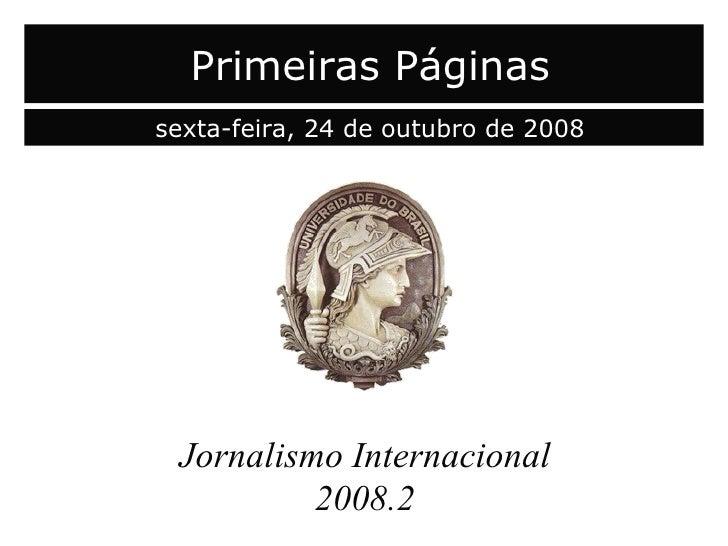 capa Jornalismo Internacional 2008.2 Primeiras Páginas sexta-feira, 24 de outubro de 2008