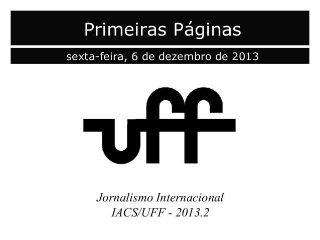 Primeiras Páginas sexta-feira, 6 de dezembro de 2013  Jornalismo Internacional IACS/UFF - 2013.2