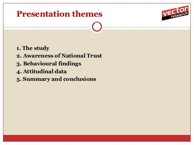 Presentation themes1. The study2. Awareness of National Trust3. Behavioural findings4. Attitudinal data5. Summary and conc...