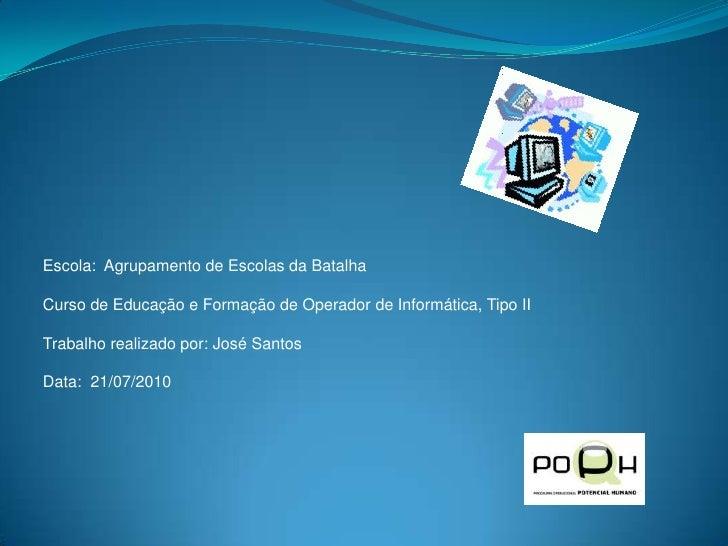 Escola:  Agrupamento de Escolas da Batalha<br />Curso de Educação e Formação de Operador de Informática, Tipo II<br />Trab...