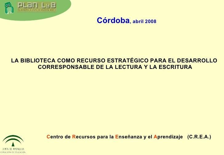 C entro de  R ecursos para la  E nseñanza y el  A prendizaje   (C.R.E.A.) Córdoba , abril 2008 LA BIBLIOTECA COMO RECURSO ...