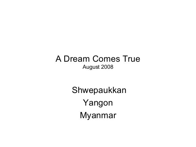 A Dream Comes True August 2008 Shwepaukkan Yangon Myanmar