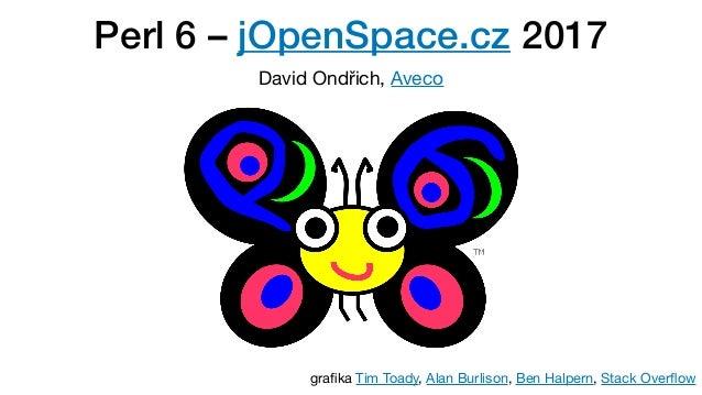 Perl 6 – jOpenSpace.cz 2017 David Ondřich, Aveco grafika Tim Toady, Alan Burlison, Ben Halpern, Stack Overflow