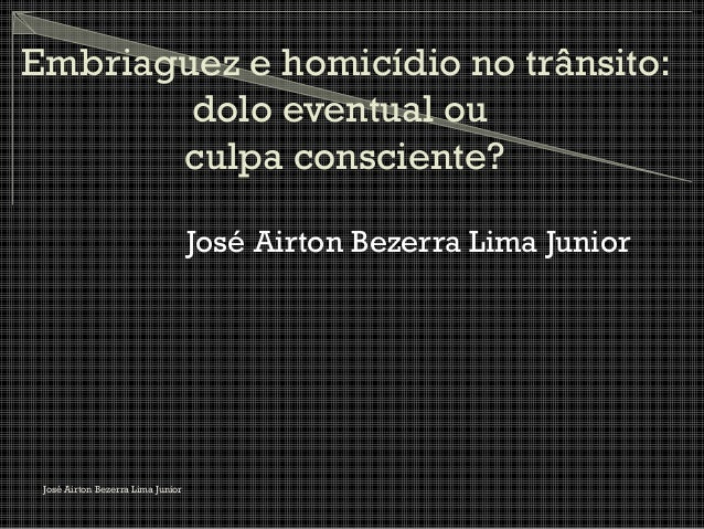 Embriaguez e homicídio no trânsito: dolo eventual ou culpa consciente? José Airton Bezerra Lima Junior José Airton Bezerra...